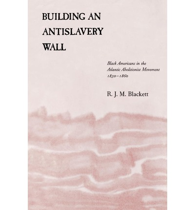 Building an Antislavery Wall : Black Americans in the Atlantic Abolitionist Movement, 1830--1860
