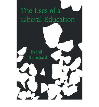 an analysis of the uses of a liberal education by brand blanshard The uses of a liberal education brand blanshard : open court publishing company 70 east lake street suite 800 chicago, illinois 60601.