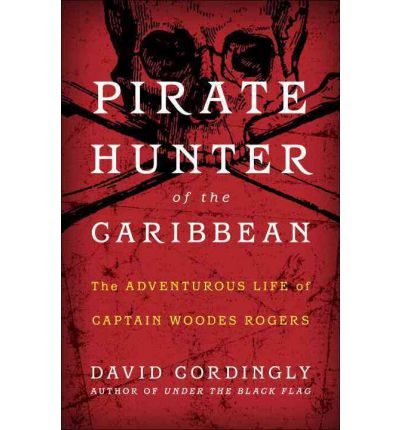 Pirate Hunter of the Caribbean: : The Adventurous Life of Captain Woodes Rogers