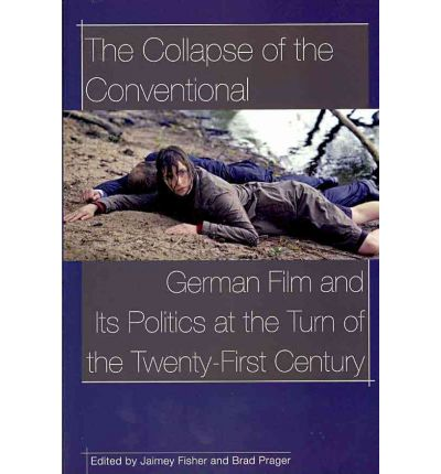 The Collapse of the Conventional : German Film and its Politics at the Turn of the Twenty-First Century
