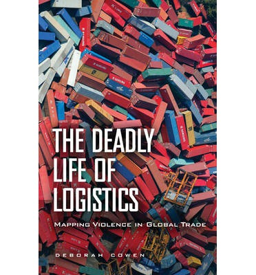 The Deadly Life of Logistics : Mapping Violence in Global Trade