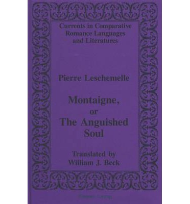 Montaigne, or The Anguished Soul : Translated by William J. Beck