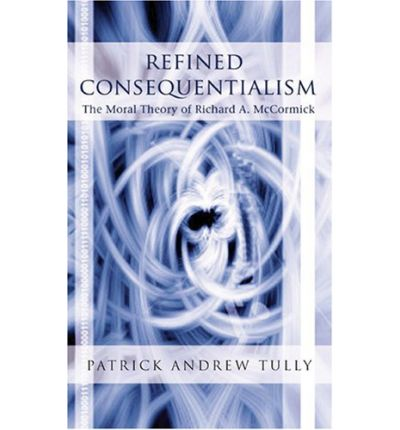 Refined Consequentialism : The Moral Theory of Richard A. McCormick