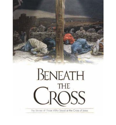 BENEATH THE CROSS: The Stories of Those Who Stood at the Cross of Jesus by Pi...