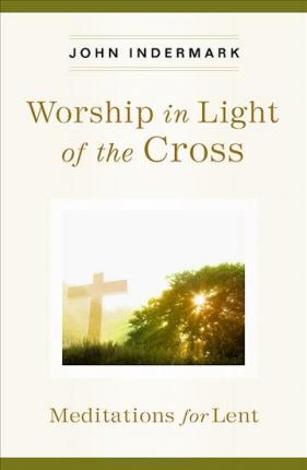 Worship in Light of the Cross : Meditations for Lent