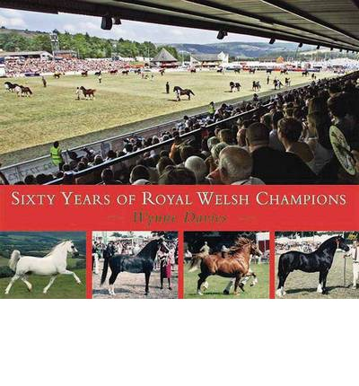 Sixty Years of Royal Welsh Champions : A Celebration of Welsh Pony and Cob Champions, 1947-2007