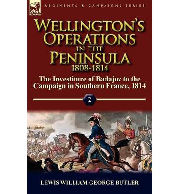 Wellington's Operations in the Peninsula 1808-1814 : Volume 2-The Investiture of Badajoz to the Campaign in Southern France, 1814
