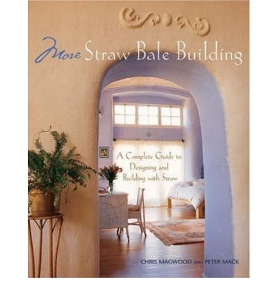 More Straw Bale Building : A Complete Guide to Designing and Building with Straw