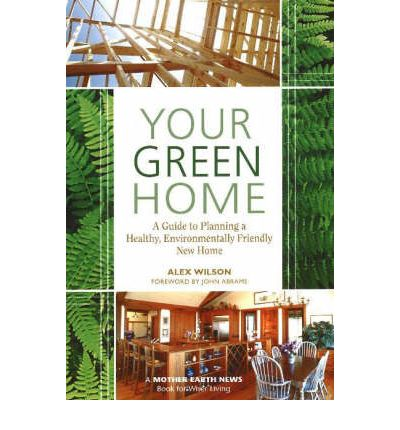 Your Green Home : A Guide to Planning a Healthy, Environmentally Friendly New Home