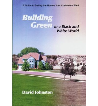 Building Green in a Black and White World : A Guide to Selling the Homes Your Customers Want