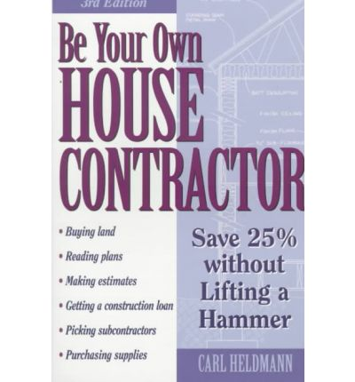 Be Your Own House Contractor : How to Save 25 Per Cent without Lifting a Hammer