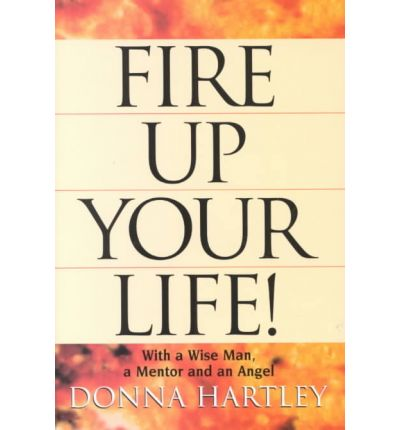 Fire Up Your Life : With a Wise Man, a Mentor and an Angel by Hartley, Donna