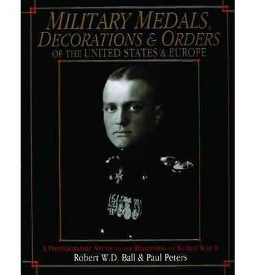 Military Medals, Decorations and Orders of the United States and Europe : A Photographic Study to the Beginning of WWII