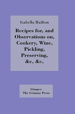 Recipes for, and Observations on, Cookery, Wine, Pickling, Preserving,