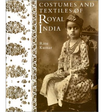 Costumes and Textiles of Royal India by Kumar, Ritu