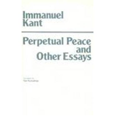 perpetual peace and other essay Perpetual peace: essay other peace perpetual a philosophical sketch (german: zum ewigen frieden january 2005 introduction.