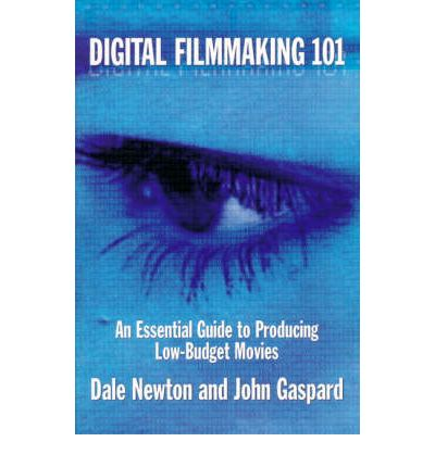Digital Filmmaking 101 : An Essential Guide to Producing Low Budget Movies