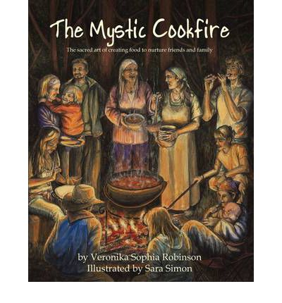 The Mystic Cookfire : The Sacred Art of Creating Food to Nurture Friends and Family