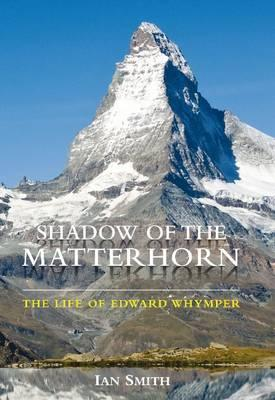Shadow of the Matterhorn : The Life of Edward Whymper