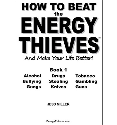 How to Beat the Energy Thieves and Make Your Life Better : How to Take Your Energy Back from Alcohol, Drugs, Tobacco, Bullying, Stealing, Gambling, Gangs, Knives and Guns