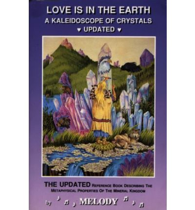 Love is in the Earth: Kaleidoscope of Crystals Update - The Reference Book Describing the Metaphysical Properties of the Mineral Kingdom