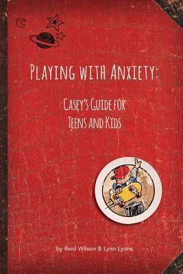 Playing with Anxiety : Casey's Guide for Teens and Kids