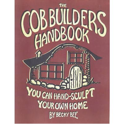 The Cob Builders Handbook : You Can Hand-sculpt Your Home