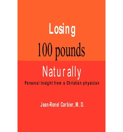 Losing 100 Pounds Naturally : Personal Insight from a Christian Physician