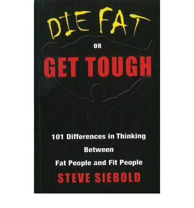 Die Fat or Get Tough : 101 Differences in Thinking Between Fat People & Fit People