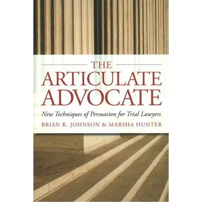 The Articulate Advocate : New Techniques of Persuasion for Trial Lawyers