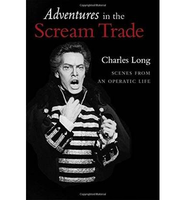 Adventures in the Scream Trade : Scenes from an Operatic Life