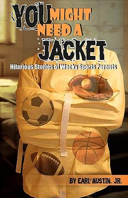 You Might Need a Jacket : Hilarious Stories of Wacky Sports Parents