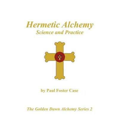 Hermetic Alchemy : Science and Practice - The Golden Dawn Alchemy Series 2