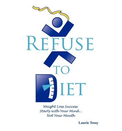 Refuse to Diet : Weight Loss Success Starts with Your Mind...Not Your Mouth