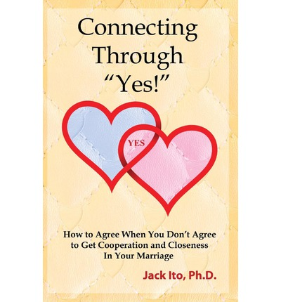 Connecting Through Yes! : How to Agree When You Don't Agree to Get Cooperation and Closeness in Your Marriage