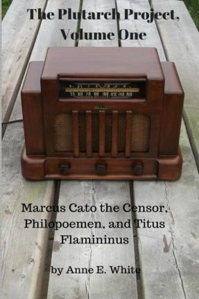 The Plutarch Project, Volume One : Marcus Cato the Censor, Philopoemen, and Titus Flamininus