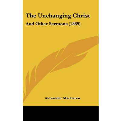 The Unchanging Christ : And Other Sermons (1889)