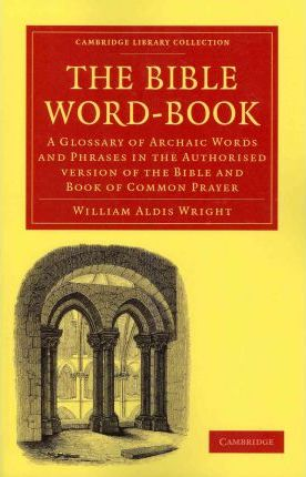 The Bible Word-Book : A Glossary of Archaic Words and Phrases in the Authorised Version of the Bible and Book of Common Prayer