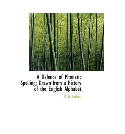 A Defence of Phonetic Spelling; Drawn from a History of the English Alphabet