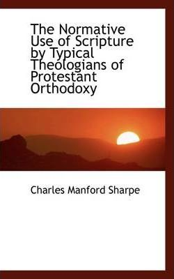 The Normative Use of Scripture by Typical Theologians of Protestant Orthodoxy