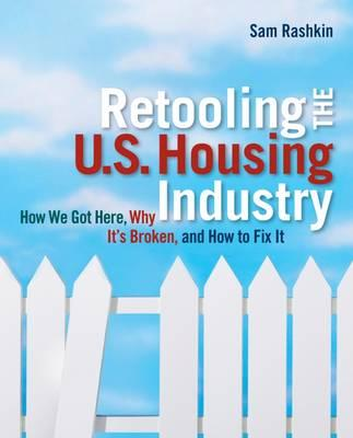Retooling the U.S. Housing Industry : How it Got Here, Why it's Broken, How to Fix it