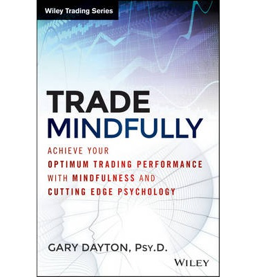Trade Mindfully: Achieve Your Optimum Trading Performance with Mindfulness and Cutting Edge Psychology