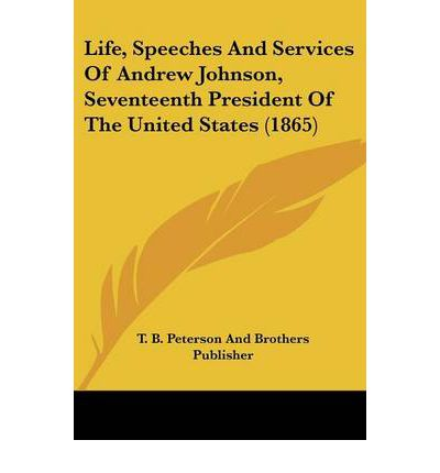Life, Speeches and Services of Andrew Johnson, Seventeenth President of the United States (1865)