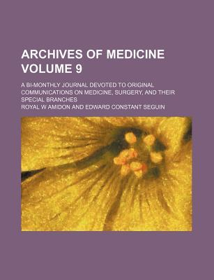 Archives of Medicine Volume 9; A Bi-Monthly Journal Devoted to Original Communications on Medicine, Surgery, and Their Special Branches