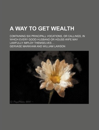 A Way to Get Wealth; Containing Six Principall Vocations, or Callings, in Which Every Good Husband or House-Wife May Lawfully Imploy Themselves ...