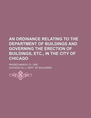 An Ordinance Relating to the Department of Buildings and Governing the Erection of Buildings, Etc., in the City of Chicago; Passed March 13, 1905