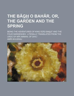The B G H O Bah R, Or, the Garden and the Spring; Being the Adventures of King Z D Bak H T and the Four Darweshes : Literally Translated from the URD O