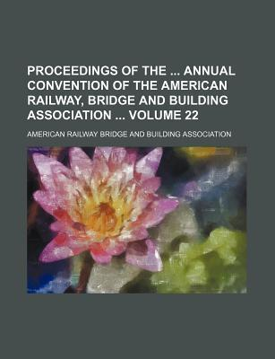Proceedings of the Annual Convention of the American Railway, Bridge and Building Association Volume 22
