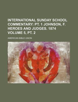 International Sunday School Commentary Volume 5, PT. 2; PT. 1 Johnson, F. Heroes and Judges. 1874