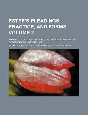 Estee's Pleadings, Practice, and Forms Volume 2; Adapted to Actions and Special Proceedings Under Codes of Civil Procedure
